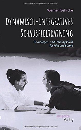 Dynamisch-Integratives Schauspieltraining. Grundlagen- und Trainingsbuch für Film und Bühne